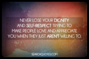 Never lose your dignity and self-respect trying to make people love ...