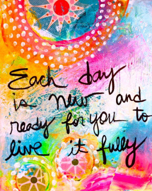 Each day is new and ready for you to live it fully.