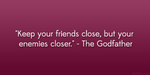 """... Keep your friends close, but your enemies closer."""" – The Godfather"""