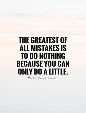 The greatest of all mistakes is to do nothing because you can only do ...