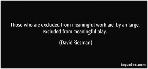 meaningful work are, by an large, excluded from meaningful play