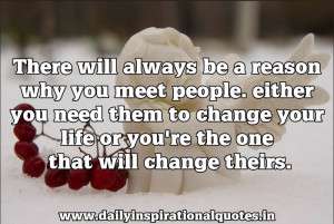 There Will Always be a reason why you meet people.either you need them ...