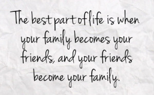 friends becoming family family becomes your friends friends and your