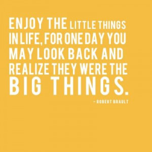... life, for one day you may look back and realize they were the big