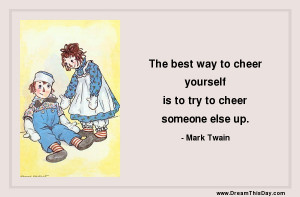 the best way to cheer yourself is to try to cheer someone else up mark ...