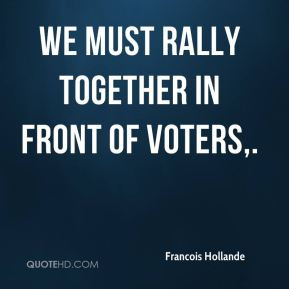 Francois Hollande - We must rally together in front of voters.