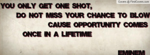 you only get one shot , Pictures , do not miss your chance to blow ...