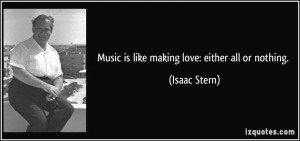 Music is like making love: either all or nothing. - Isaac Stern
