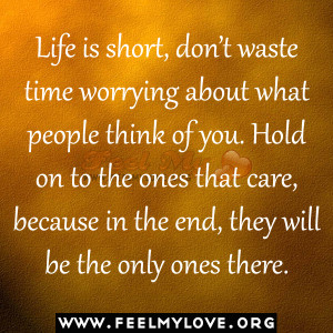 Life is short, don't waste time worrying about what people think of ...