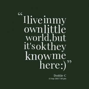 Quotes Picture: i live in my own little world, but it's ok they know ...