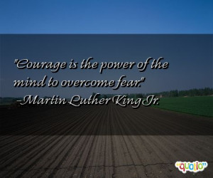 ... is the power of the mind to overcome fear. -Martin Luther King Jr