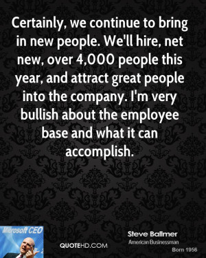Certainly, we continue to bring in new people. We'll hire, net new ...