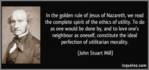 In the golden rule of Jesus of Nazareth, we read the complete spirit ...