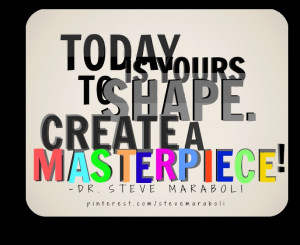 """Today is yours to shape. Create a masterpiece!"""""""