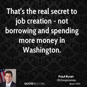 That's the real secret to job creation - not borrowing and spending ...