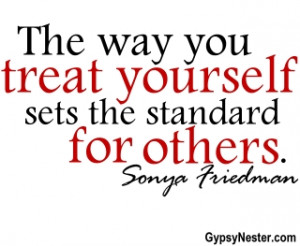 ... way you treat yourself sets the standard for others. Sonya Friedman