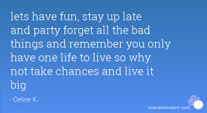 lets have fun, stay up late and party forget all the bad things and ...
