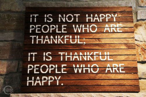 ... not happy people who are thankful; it is thankful people who are happy