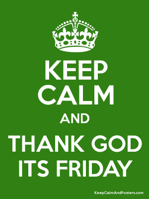 inspire naija: KEEP CALM AND STOP THANKING GOD IT'S FRIDAY