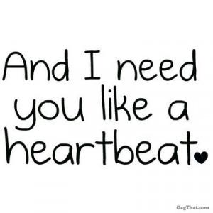 and I need you like a heartbeat..