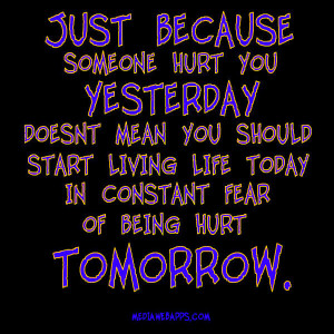 Just because someone hurt you yesterday - Quotes on living life