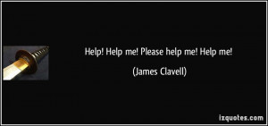 Help! Help me! Please help me! Help me! - James Clavell