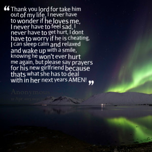 for take him out of my life, i never have to wonder if he loves me ...