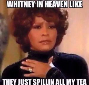 Whitney in heaven likeThey just spillin all my tea