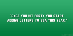 """Once you hit forty you start adding letters I'm 39A this year."""""""