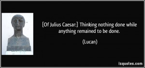 Of Julius Caesar:] Thinking nothing done while anything remained to ...