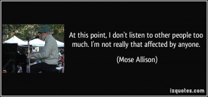 ... too much. I'm not really that affected by anyone. - Mose Allison