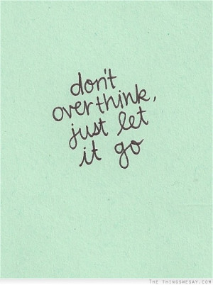 Don't overthink just let it go