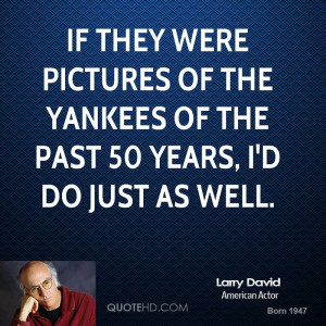 If they were pictures of the Yankees of the past 50 years, I'd do just ...