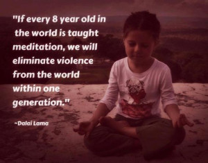 If every 8 year old in the world is taught meditation, we will ...