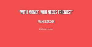 quote-Frank-Gorshin-with-money-who-needs-friends-181468_1.png