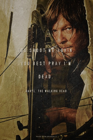 You shoot me again, you best pray I'm dead. Daryl, The Walking Dead