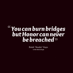 You can burn bridges but Honor can never be breached