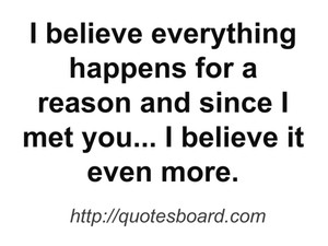 ... happens for a reason and since I met you... I believe it even more