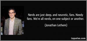 Nerds are just deep, and neurotic, fans. Needy fans. We're all nerds ...