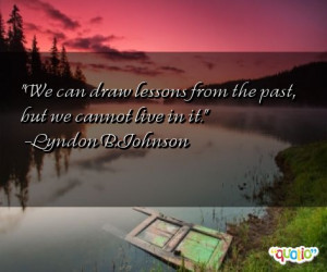 We can draw lessons from the past , but we cannot live in it.