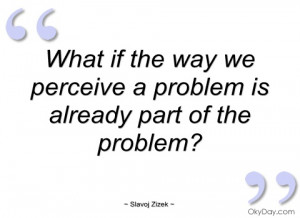 what if the way we perceive a problem is slavoj zizek
