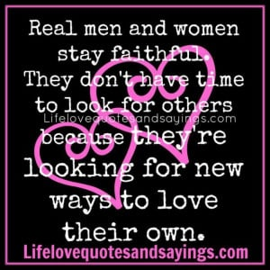 Real men and women stay faithful they dont have time to look for ...