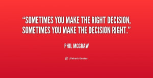 Sometimes you make the right decision, sometimes you make the decision ...
