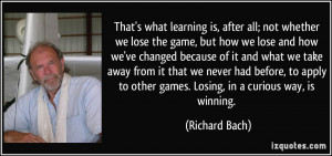 learning is, after all; not whether we lose the game, but how we lose ...