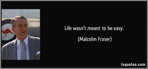 Life wasn't meant to be easy. - Malcolm Fraser