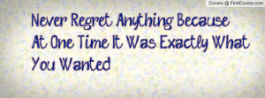 Never Regret Anything Because At One Time It Was Exactly WhatYou ...