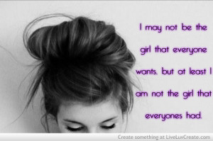 ... Wants but at Least I am Not the Girl That Everyones Had ~ Life Quote