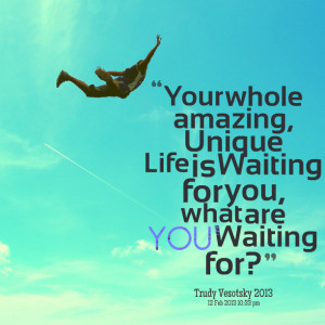 Quotes Picture: your whole amazing, unique life is waiting for you ...