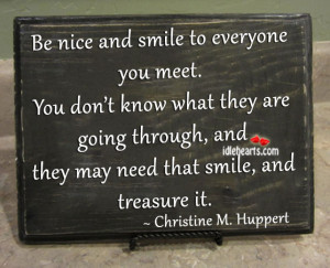 be nice and smile to everyone you meet you don t know what they are ...