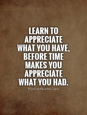 ... appreciate what you have, before time makes you appreciate what you